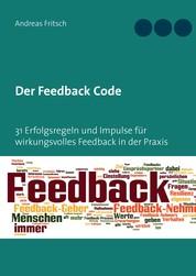 Der Feedback Code - 31 Erfolgsregeln und Impulse für wirkungsvolles Feedback in der Praxis