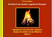 Kochbuch der besten Lagerfeuer-Rezepte - Handbuch vom Kochen, Backen, Braten & Grillen in der Wildnis - Band 1