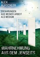 Alex Hurschler: Wahrnehmung aus dem Jenseits