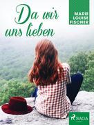 Marie Louise Fischer: Da wir uns lieben