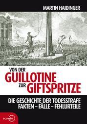 Von der Guillotine zur Giftspritze - Die Geschichte der Todesstrafe. Fakten - Fälle - Fehlurteile