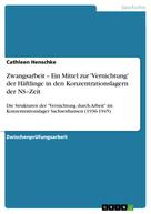 Cathleen Henschke: Zwangsarbeit – Ein Mittel zur 'Vernichtung' der Häftlinge in den Konzentrationslagern der NS–Zeit
