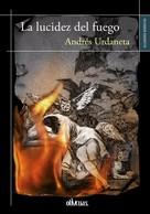 Andrés Urdaneta: La lucidez del fuego