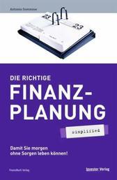 Die richtige Finanzplanung - simplified - Damit Sie morgen ohne Sorgen leben können!