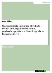 Studienprojekte Latein und Physik. Zu Positiv- und Negativkorrektur und geschlechtsspezifischen Einstellungen beim Experimentieren
