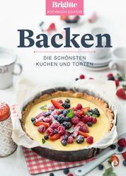 Brigitte Kochbuch-Edition: Backen - Die schönsten Kuchen und Torten