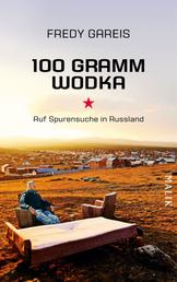 100 Gramm Wodka - Auf Spurensuche in Russland