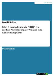 """John F. Kennedy und die """"BILD"""". Die mediale Aufbereitung der Ausland- und Deutschlandpolitik"""