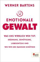 Emotionale Gewalt - Was uns wirklich weh tut: Kränkung, Demütigung, Liebesentzug und wie wir uns dagegen schützen