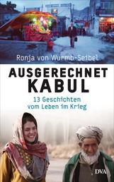 Ausgerechnet Kabul - 13 Geschichten vom Leben im Krieg