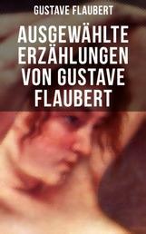 Ausgewählte Erzählungen von Gustave Flaubert - Die besten Geschichten des Autors von Madame (Frau) Bovary, Salambo und Die Erziehung des Herzens: oder auch Die Schule der Empfindsamkeit