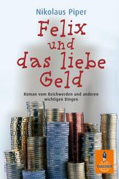 Felix und das liebe Geld - Roman vom Reichwerden und anderen wichtigen Dingen