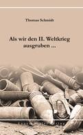 Thomas Schmidt: Als wir den II. Weltkrieg ausgruben ... ★★★