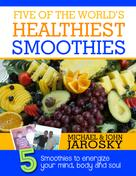 Michael Jarosky: Five of the World's Healthiest Smoothies