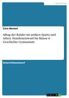 Cora Wenzel: Alltag der Kinder im antiken Sparta und Athen. Stundenentwurf für Klasse 6 Geschichte Gymnasium