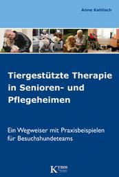 Tiergestützte Therapie in Senioren- und Pflegeheimen - Ein Wegweiser mit Praxisbeispielen für Besuchshundeteams