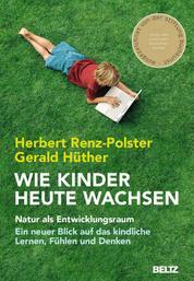 Wie Kinder heute wachsen - Natur als Entwicklungsraum. Ein neuer Blick auf das kindliche Lernen, Fühlen und Denken