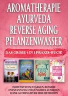 Anita Schönfeld: Aromatherapie   Ayurveda   Reverse Aging   Pflanzenwasser: Das große 4 in 1 Praxis-Buch! Immunsystem stärken, bessere Entspannung und jüngeres Aussehen dank alternativer Heilmethoden