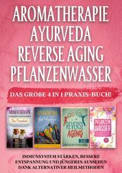 Aromatherapie | Ayurveda | Reverse Aging | Pflanzenwasser: Das große 4 in 1 Praxis-Buch! Immunsystem stärken, bessere Entspannung und jüngeres Aussehen dank alternativer Heilmethoden