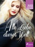 Marie Louise Fischer: Alle Liebe dieser Welt