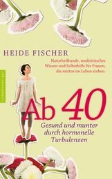 Ab 40 – gesund und munter durch hormonelle Turbulenzen - Naturheilkunde, medizinisches Wissen und Selbsthilfe für Frauen, die mitten im Leben stehen