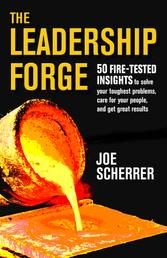 The Leadership Forge - 50 Fire-Tested Insights to Solve Your Toughest Problems & Get Great Results