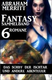 Fantasy Sammelband 6 Romane - Das Schiff der Ischtar und andere Abenteuer