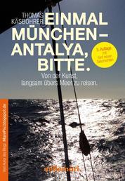 Einmal München - Antalya, bitte. 2. Auflage - Von der Kunst, langsam übers Meer zu reisen.