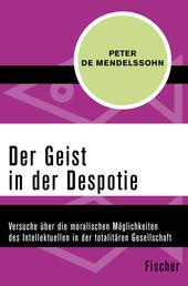 Der Geist in der Despotie - Versuche über die moralischen Möglichkeiten des Intellektuellen in der totalitären Gesellschaft