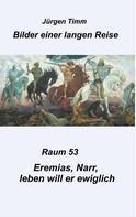 Jürgen Timm: Raum 53 Eremias, Narr, leben will er ewiglich
