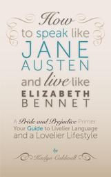 How to Speak Like Jane Austen and Live Like Elizabeth Bennet - Your Guide to Livelier Language and a Lovelier Lifestyle