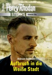 PERRY RHODAN-Storys: Aufbruch in die Weiße Stadt - Galacto City