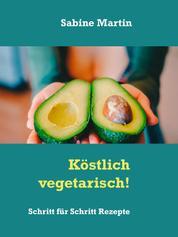 Köstlich vegetarisch! - Schritt für Schritt Rezepte