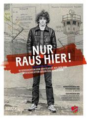 Nur raus hier! - 18 Geschichten von der Flucht aus der DDR. 18 Geschichten gegen das Vergessen.