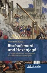 Bischofsmord und Hexenjagd - Die spektakulärsten Kriminalfälle aus dem historischen Bayern