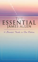 The Essential James Allen: 19 Powerful Works in One Edition - Eight Pillars of Prosperity, As a Man Thinketh, From Passion to Peace, The Heavenly Life, The Mastery of Destiny…
