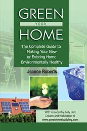 Green Your Home - The Complete Guide to Making Your New or Existing Home Environmentally Healthy