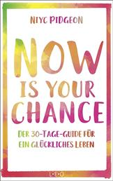 Now Is Your Chance - Der 30-Tage-Guide für ein glückliches Leben