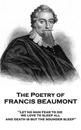"""The Poetry of Francis Beaumont - """"Let no man fear to die, we love to sleep all, and death is but the sounder sleep"""""""