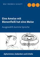 Rolf Friedrich Schuett: Eine Ameise mit Bienenfleiß hat eine Meise