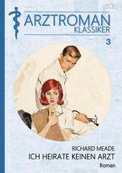 ARZTROMAN-KLASSIKER, Band 3: ICH HEIRATE KEINEN ARZT - Ein Arzt besiegt den Herztod - und eine herrliche Frau wird Ziel seiner Liebe!