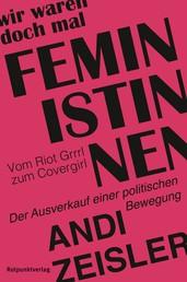 Wir waren doch mal Feministinnen - Vom Riot Grrrl zum Covergirl – Der Ausverkauf einer politischen Bewegung