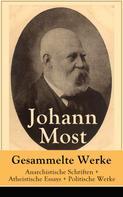 Johann Most: Gesammelte Werke: Anarchistische Schriften + Atheistische Essays + Politische Werke