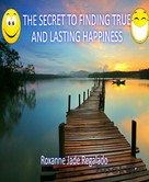 Roxanne Regalado: THE SECRET TO FINDING TRUE AND LASTING HAPPINESS