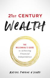 21st Century Wealth - The Millennial's Guide to Achieving Financial Independence