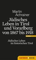 Martin Achrainer: Jüdisches Leben in Tirol und Vorarlberg von 1867 bis 1918