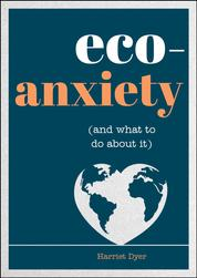 Eco-Anxiety (and What to Do About It) - Practical Tips to Allay Your Fears and Live a More Environmentally Friendly Life