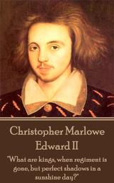 """Edward II - """"What are kings, when regiment is gone, but perfect shadows in a sunshine day?"""""""