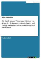 Alina Heberlein: Die Kritik an den Täufern zu Münster von Seiten der Reformatoren Martin Luther und Philipp Melanchthon sowie des Landgrafen von Hessen