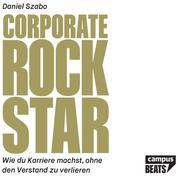 Corporate Rockstar - Wie du Karriere machst, ohne den Verstand zu verlieren